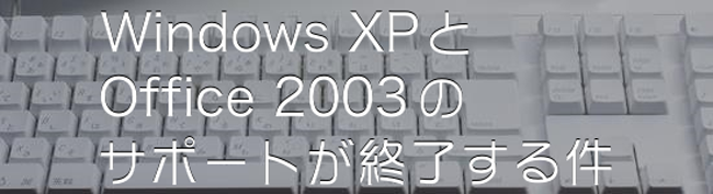 WindowsXPとOffice2003のサポートが終了